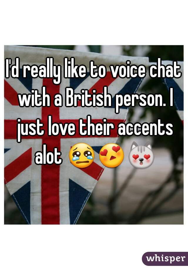 I'd really like to voice chat with a British person. I just love their accents alot 😢😍😻