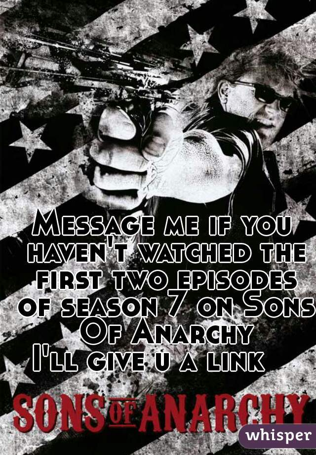 Message me if you haven't watched the first two episodes of season 7 on Sons Of Anarchy  I'll give u a link