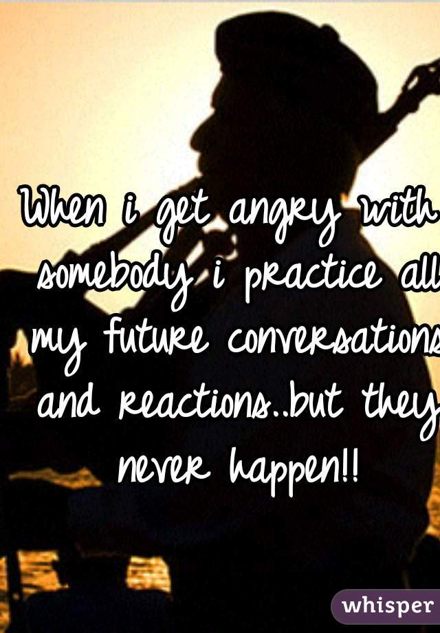 When i get angry with somebody i practice all my future conversations and reactions..but they never happen!!