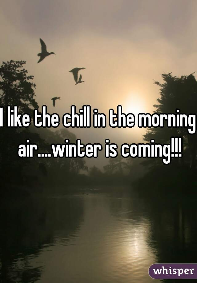 I like the chill in the morning air....winter is coming!!!