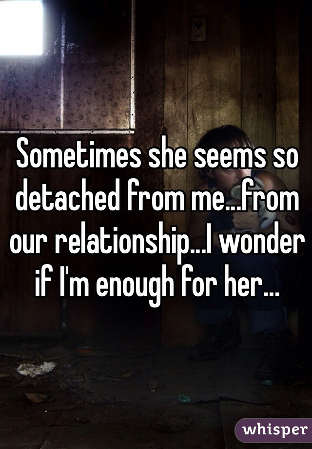 Sometimes she seems so detached from me...from our relationship...I wonder if I'm enough for her...