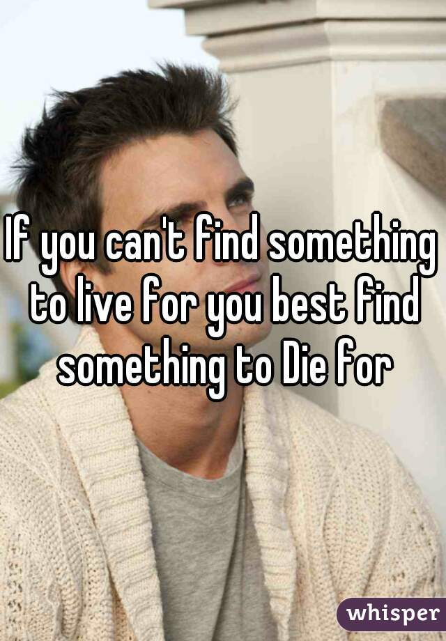If you can't find something to live for you best find something to Die for