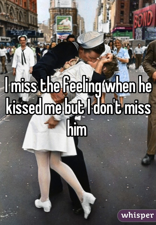 I miss the feeling when he kissed me but I don't miss him