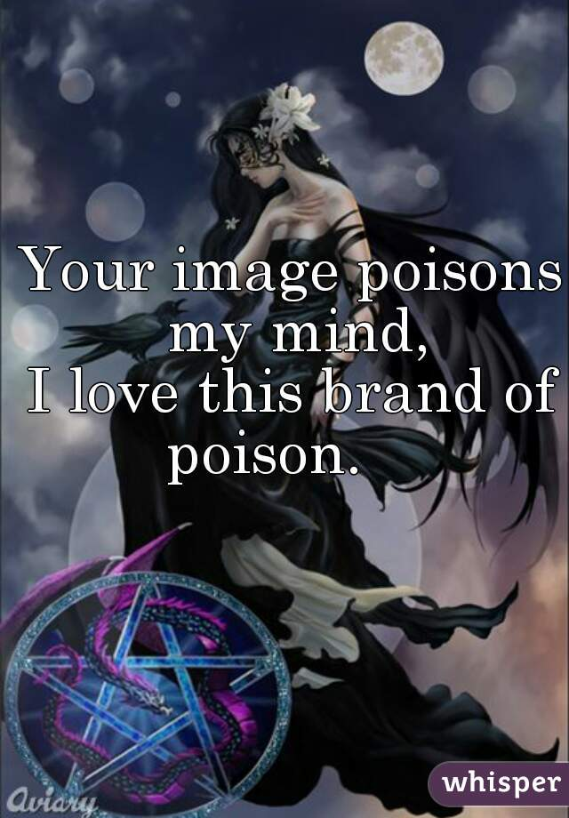 Your image poisons my mind, I love this brand of poison.