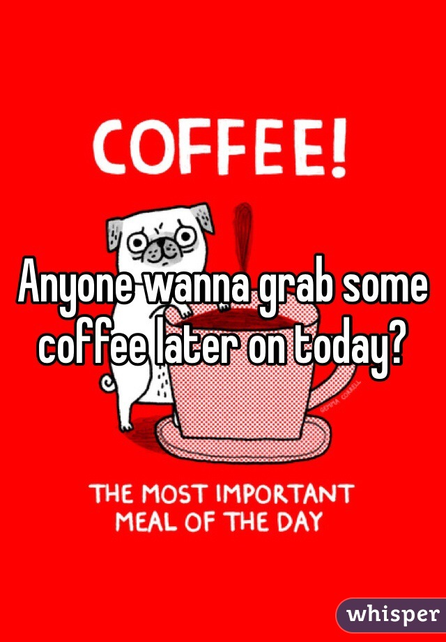Anyone wanna grab some coffee later on today?