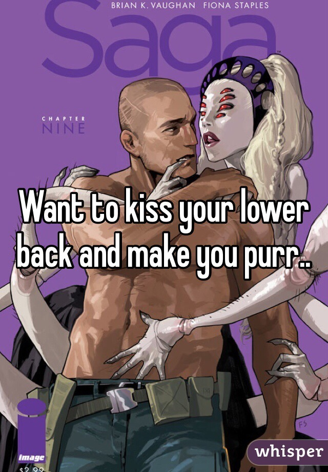 Want to kiss your lower back and make you purr..