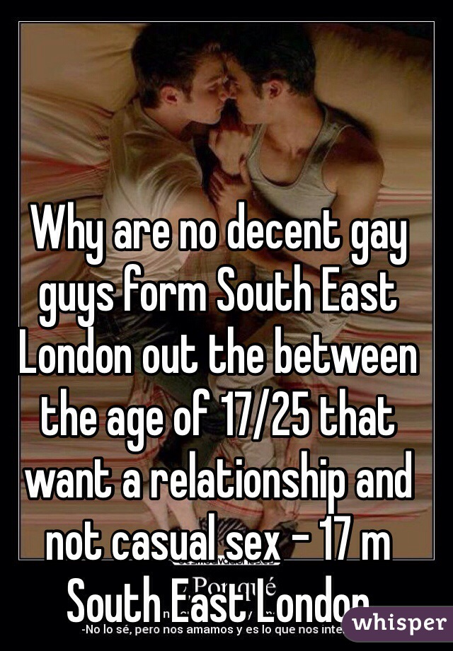 Why are no decent gay guys form South East  London out the between the age of 17/25 that want a relationship and not casual sex - 17 m South East London