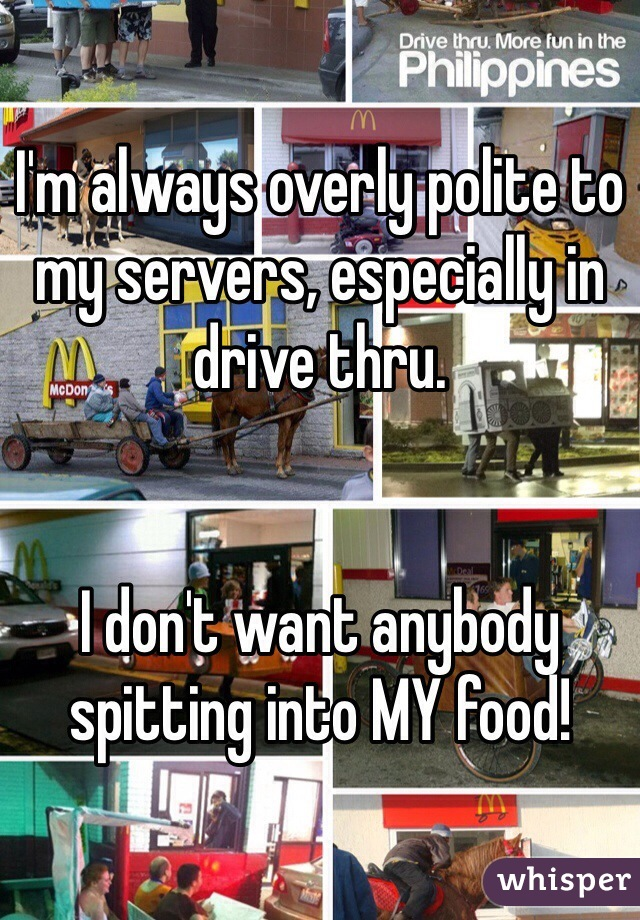 I'm always overly polite to my servers, especially in drive thru.   I don't want anybody spitting into MY food!