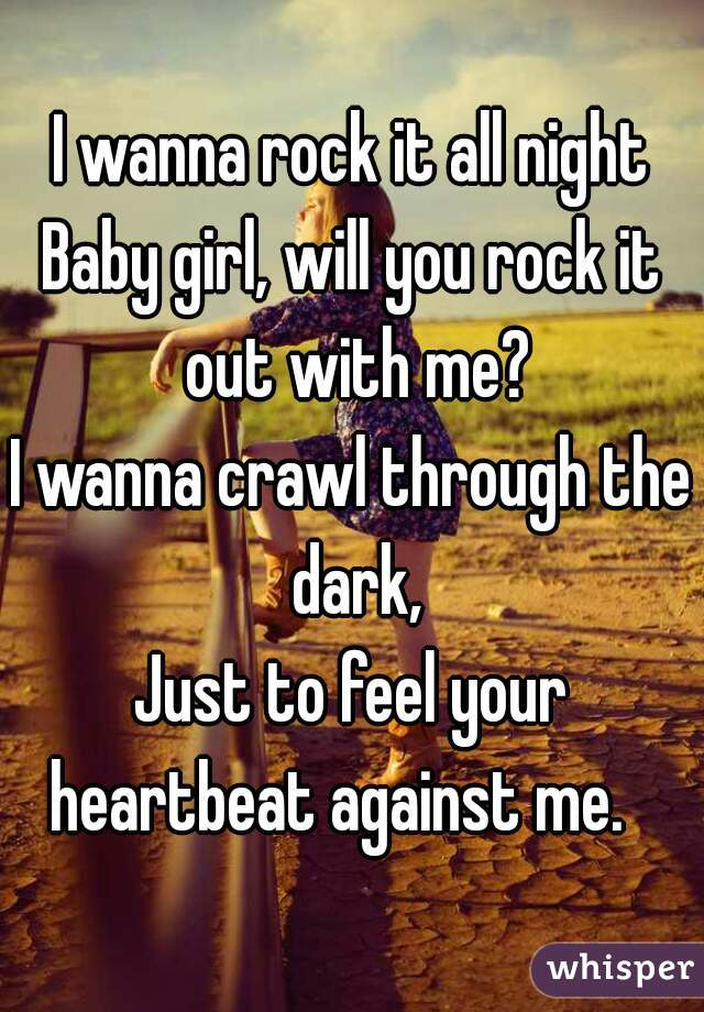 I wanna rock it all night Baby girl, will you rock it out with me? I wanna crawl through the dark, Just to feel your heartbeat against me.