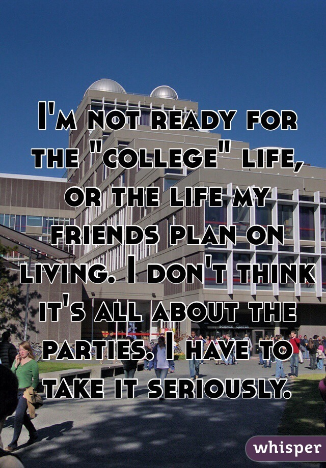 "I'm not ready for the ""college"" life, or the life my friends plan on living. I don't think it's all about the parties. I have to take it seriously."