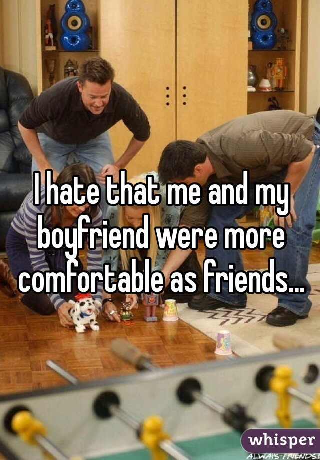 I hate that me and my boyfriend were more comfortable as friends...