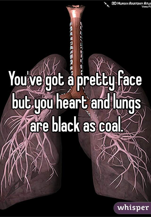 You've got a pretty face but you heart and lungs are black as coal.