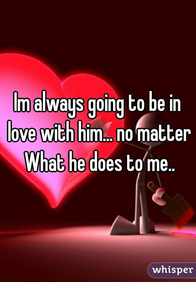 Im always going to be in love with him... no matter What he does to me..