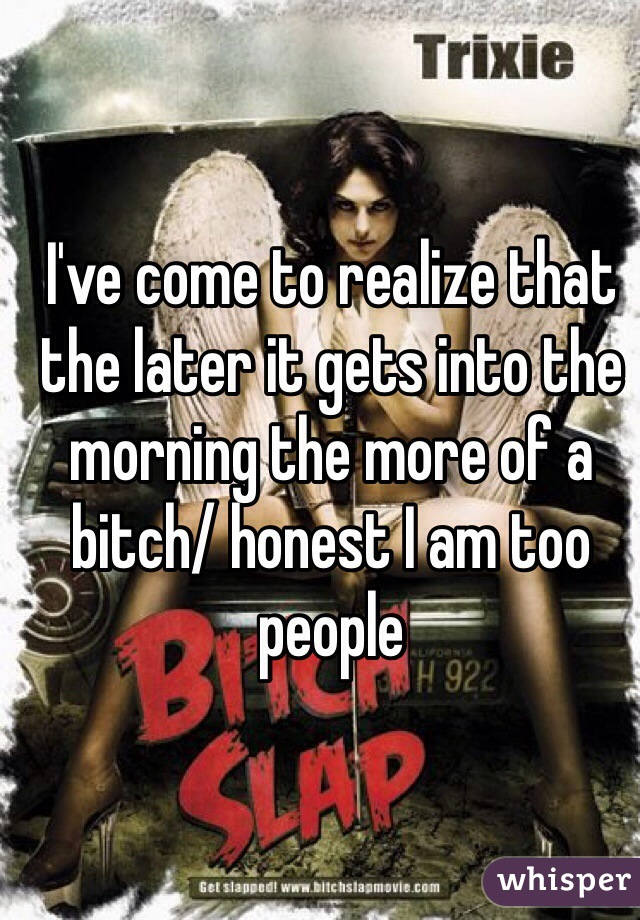I've come to realize that the later it gets into the morning the more of a bitch/ honest I am too people