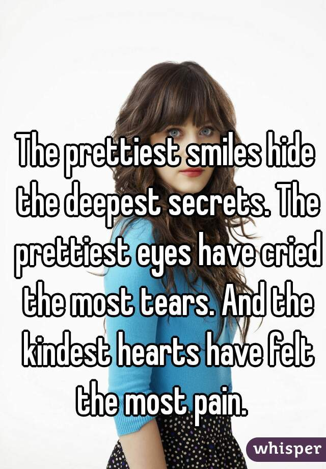 The prettiest smiles hide the deepest secrets. The prettiest eyes have cried the most tears. And the kindest hearts have felt the most pain.