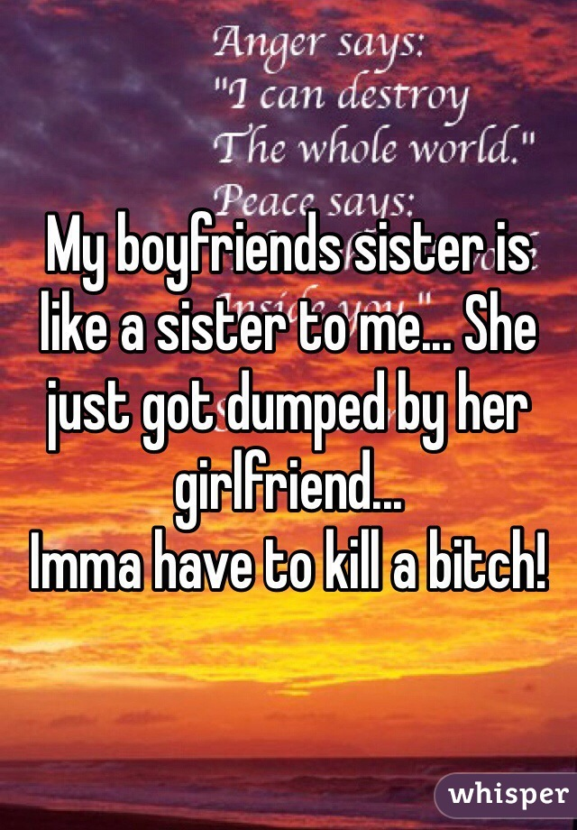 My boyfriends sister is like a sister to me... She just got dumped by her girlfriend... Imma have to kill a bitch!