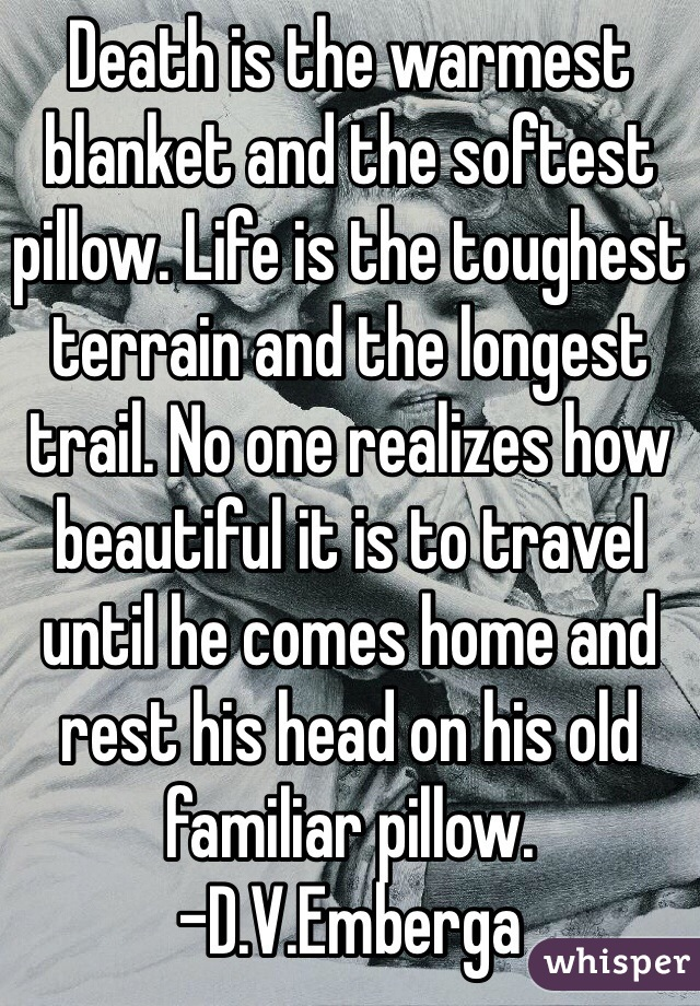 Death is the warmest blanket and the softest pillow. Life is the toughest terrain and the longest trail. No one realizes how beautiful it is to travel until he comes home and rest his head on his old familiar pillow. -D.V.Emberga