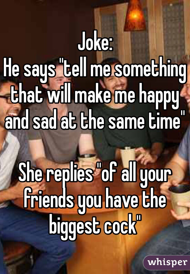 """Joke: He says """"tell me something that will make me happy and sad at the same time""""  She replies """"of all your friends you have the biggest cock"""""""