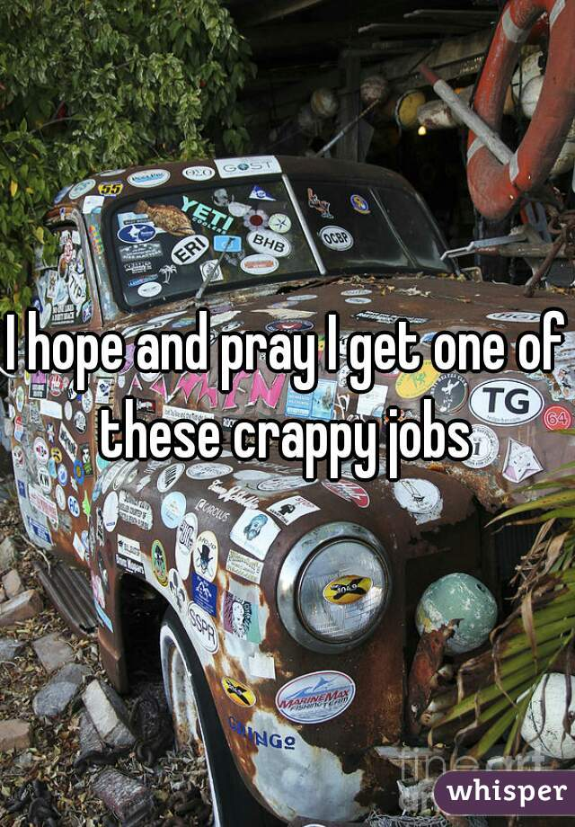 I hope and pray I get one of these crappy jobs