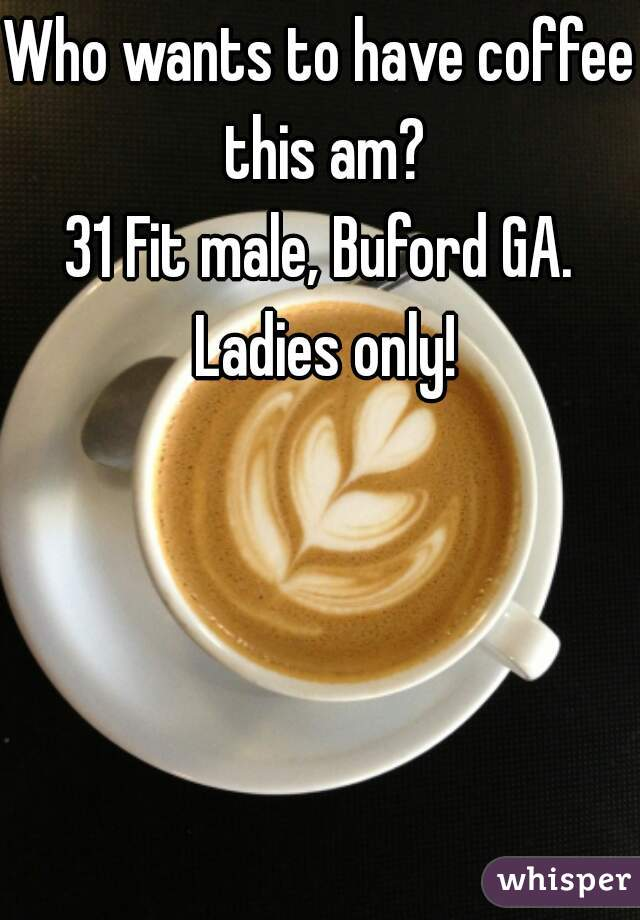 Who wants to have coffee this am? 31 Fit male, Buford GA. Ladies only!