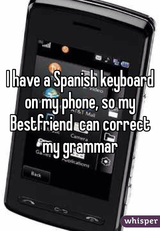 I have a Spanish keyboard on my phone, so my Bestfriend  can correct my grammar