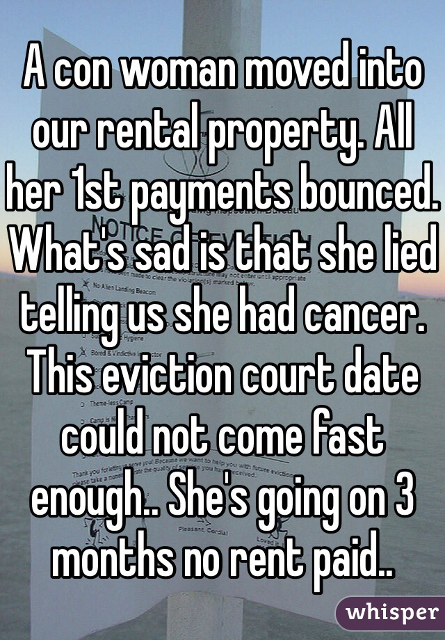 A con woman moved into our rental property. All her 1st payments bounced. What's sad is that she lied telling us she had cancer. This eviction court date could not come fast enough.. She's going on 3 months no rent paid..