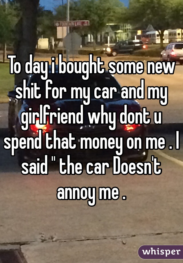 "To day i bought some new shit for my car and my girlfriend why dont u spend that money on me . I said "" the car Doesn't annoy me ."