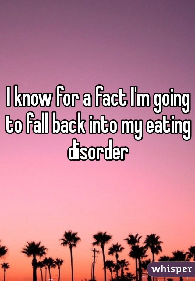 I know for a fact I'm going to fall back into my eating disorder