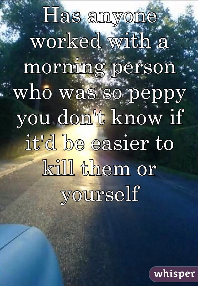 Has anyone worked with a morning person who was so peppy you don't know if it'd be easier to  kill them or yourself