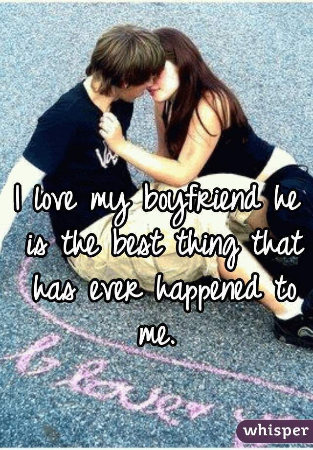 I love my boyfriend he is the best thing that has ever happened to me.