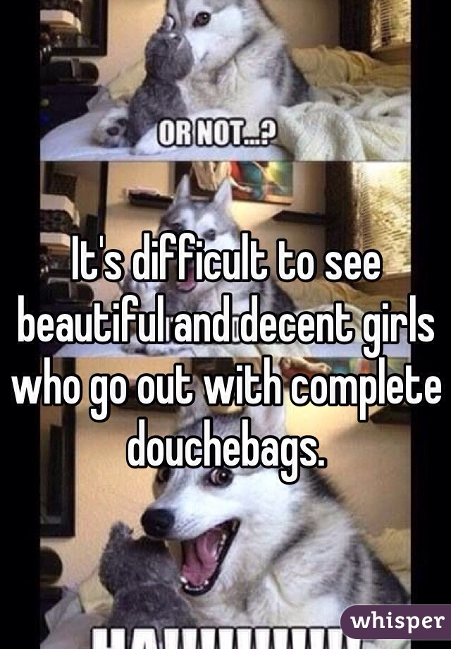 It's difficult to see beautiful and decent girls who go out with complete douchebags.