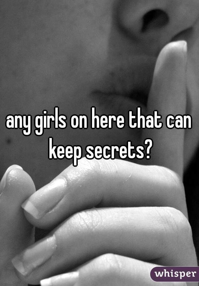any girls on here that can keep secrets?