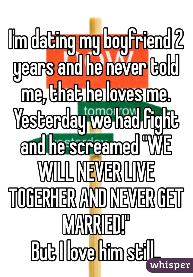 """I'm dating my boyfriend 2 years and he never told me, that he loves me. Yesterday we had fight and he screamed """"WE WILL NEVER LIVE TOGERHER AND NEVER GET MARRIED!"""" But I love him still.."""