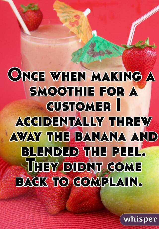 Once when making a smoothie for a customer I accidentally threw away the banana and blended the peel. They didnt come back to complain.