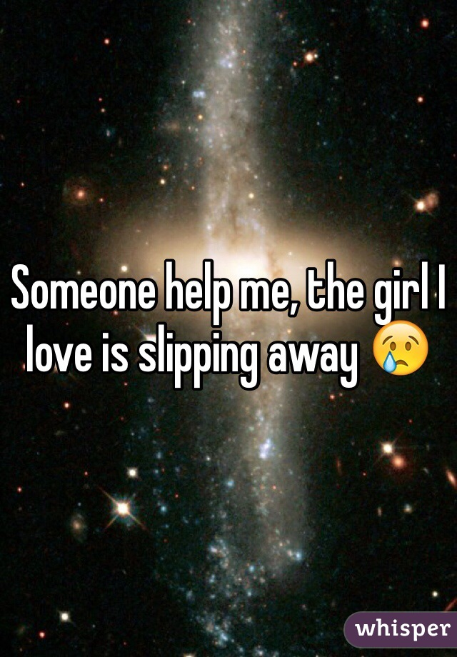 Someone help me, the girl I love is slipping away 😢