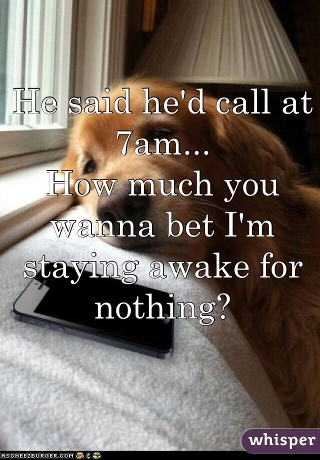 He said he'd call at 7am... How much you wanna bet I'm staying awake for nothing?