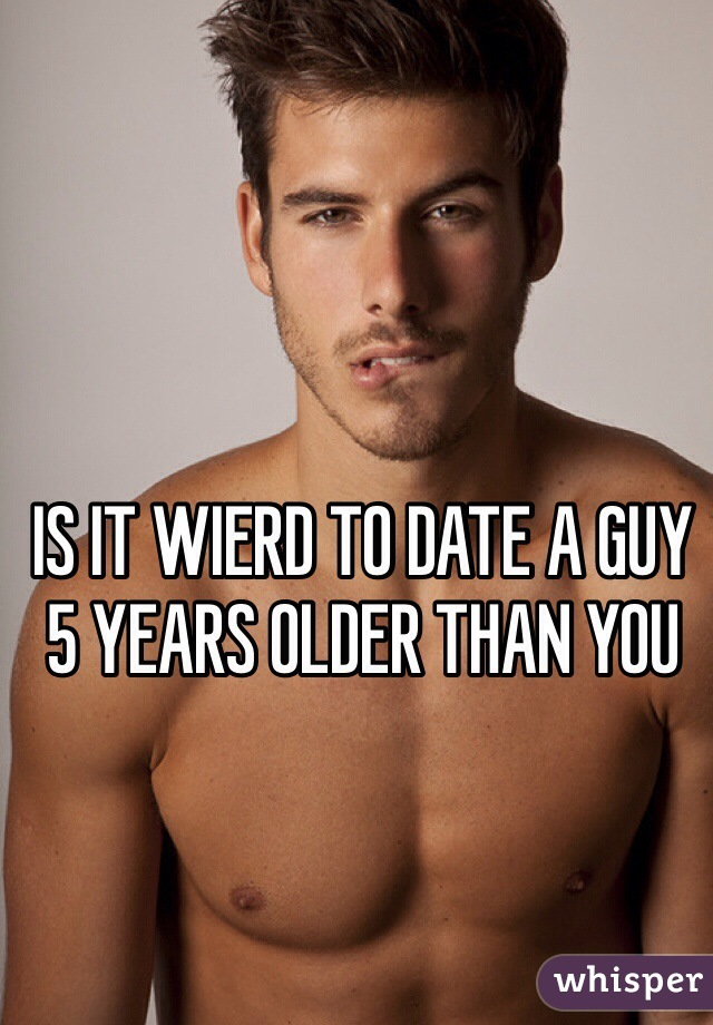 IS IT WIERD TO DATE A GUY 5 YEARS OLDER THAN YOU