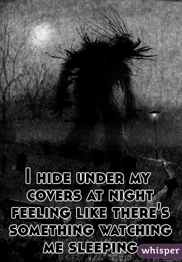 I hide under my covers at night feeling like there's something watching me sleeping