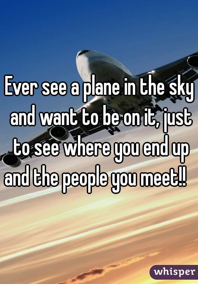 Ever see a plane in the sky and want to be on it, just to see where you end up and the people you meet!!