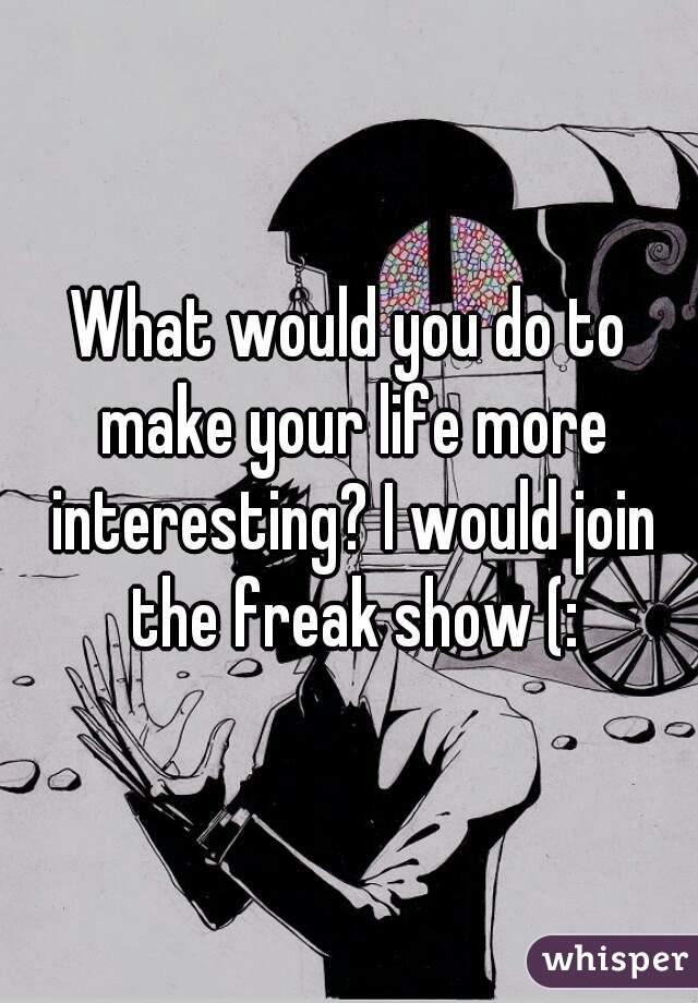 What would you do to make your life more interesting? I would join the freak show (: