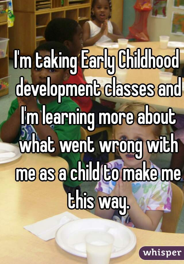 I'm taking Early Childhood development classes and I'm learning more about what went wrong with me as a child to make me this way.