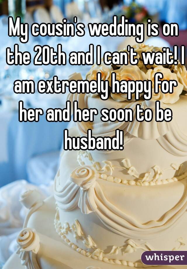 My cousin's wedding is on the 20th and I can't wait! I am extremely happy for her and her soon to be husband!