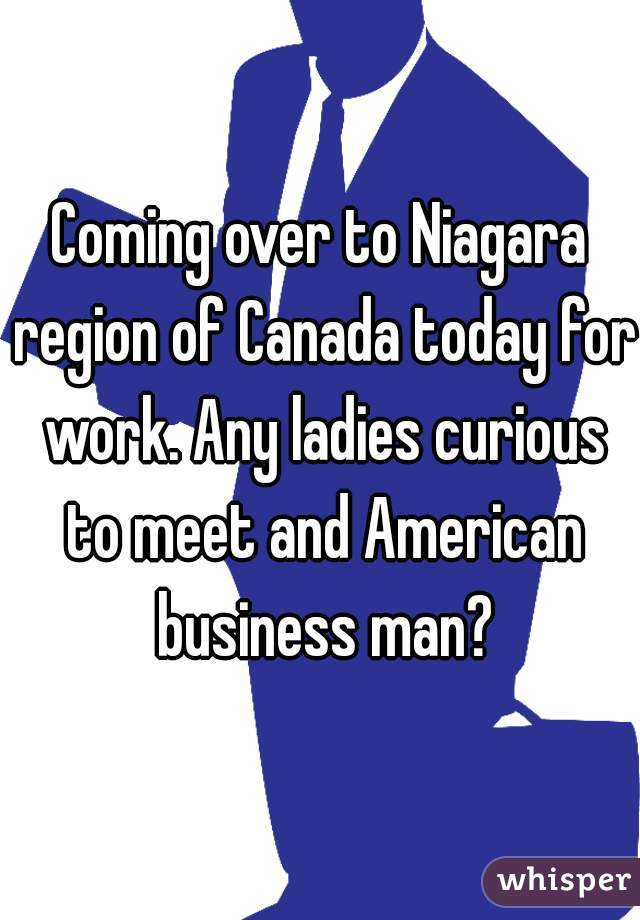 Coming over to Niagara region of Canada today for work. Any ladies curious to meet and American business man?