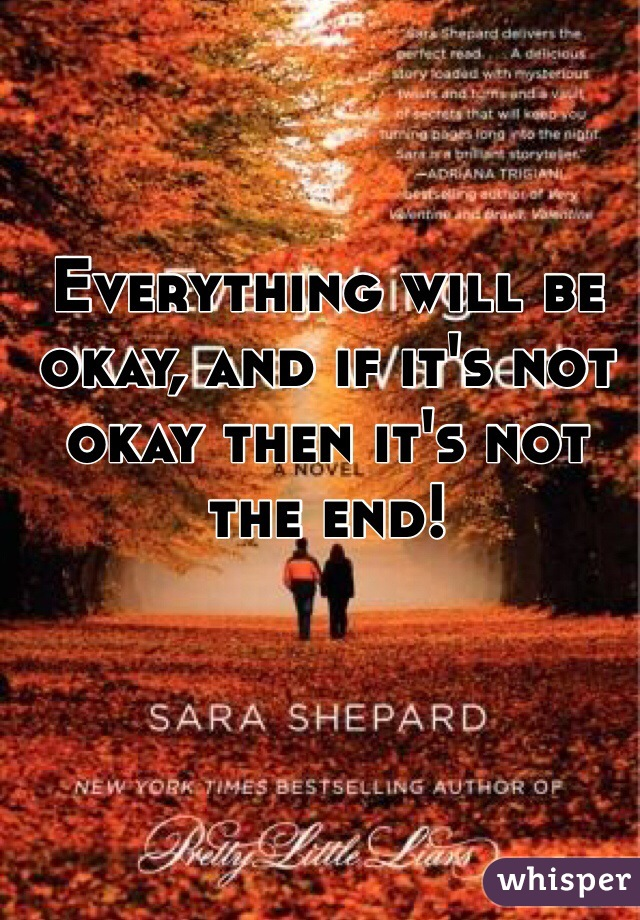 Everything will be okay, and if it's not okay then it's not the end!