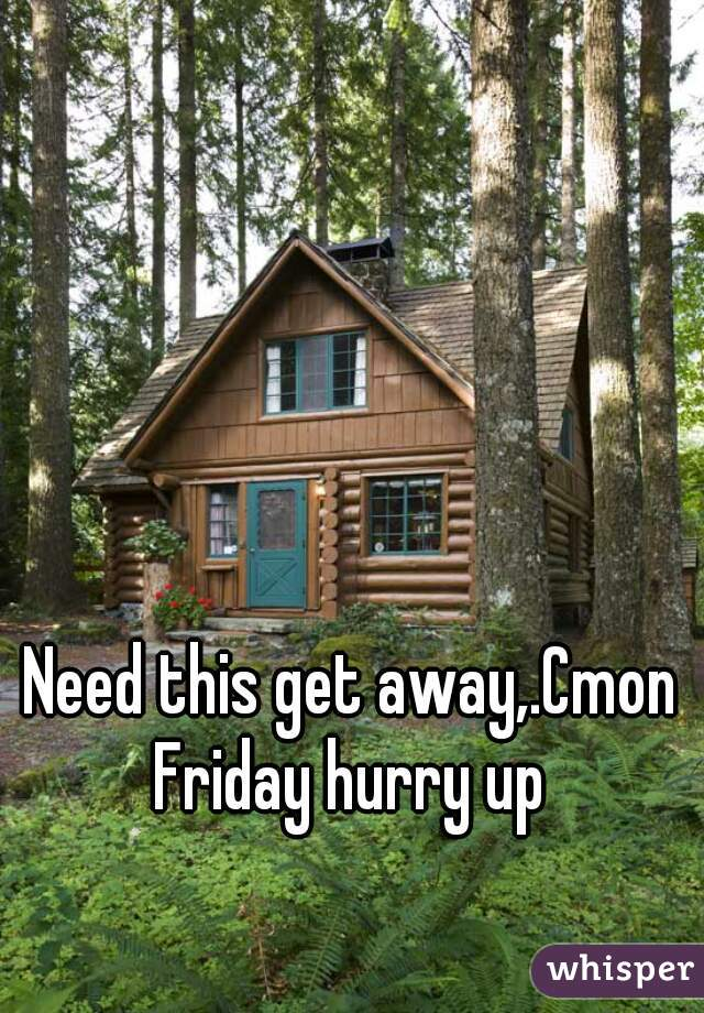 Need this get away,.Cmon Friday hurry up
