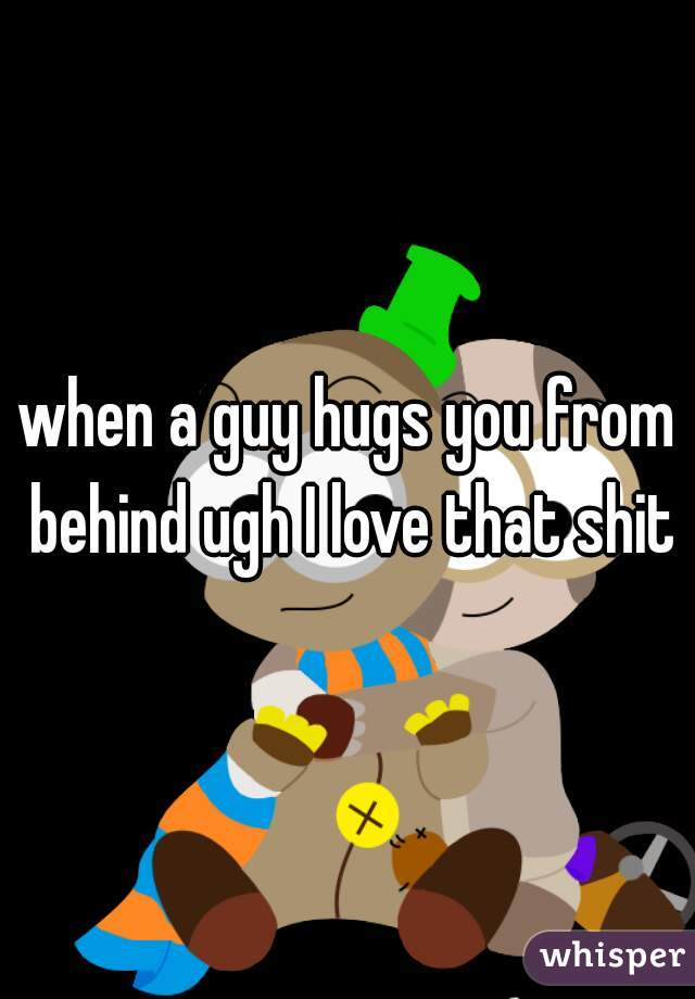 when a guy hugs you from behind ugh I love that shit