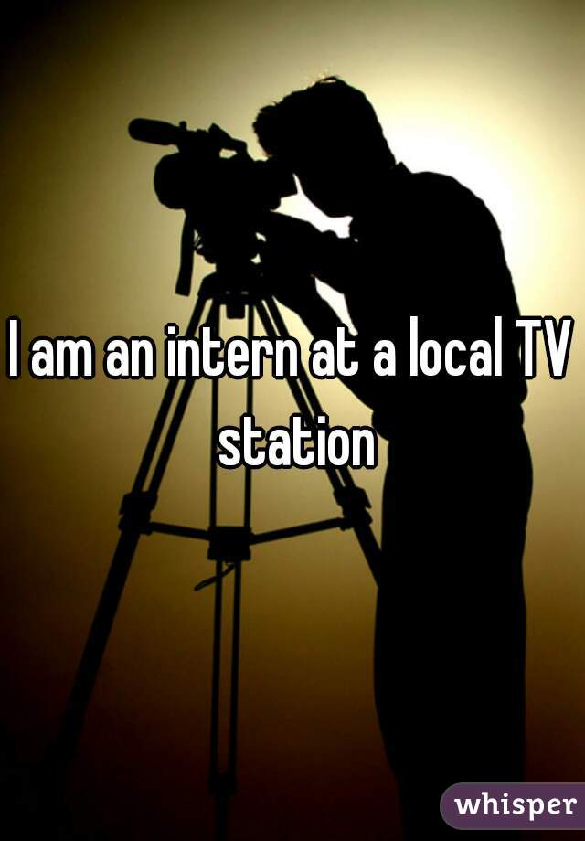 I am an intern at a local TV station