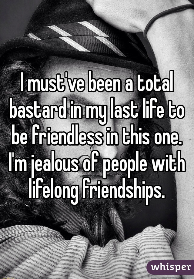 I must've been a total bastard in my last life to be friendless in this one. I'm jealous of people with lifelong friendships.