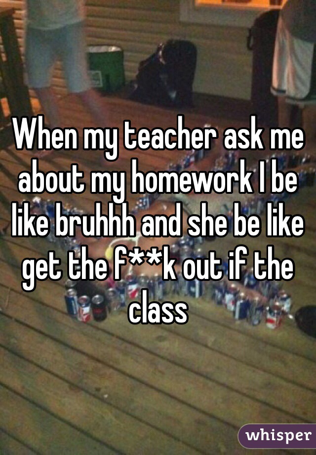 When my teacher ask me about my homework I be like bruhhh and she be like get the f**k out if the class