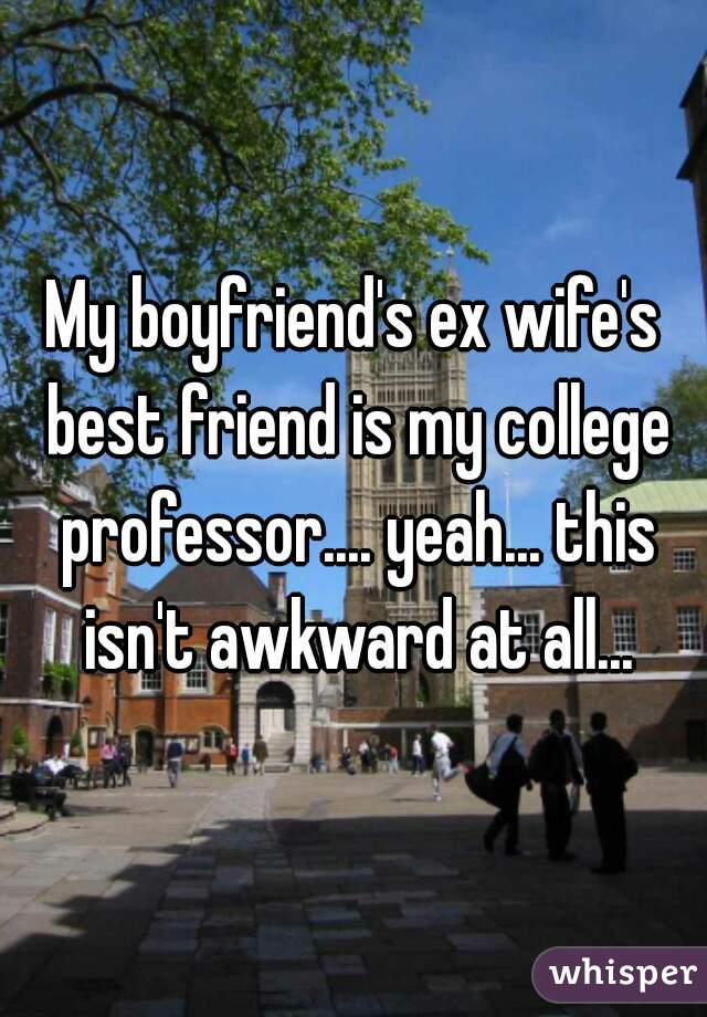 My boyfriend's ex wife's best friend is my college professor.... yeah... this isn't awkward at all...